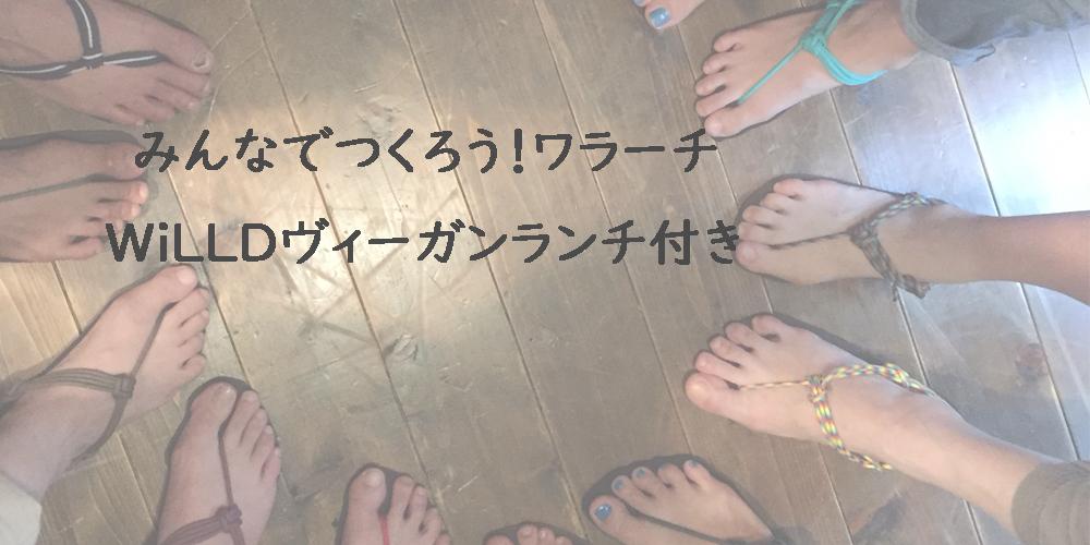 【8月24日】『Misa先生とワラーチ作り!』WiLLDヴィーガンランチ付き♪